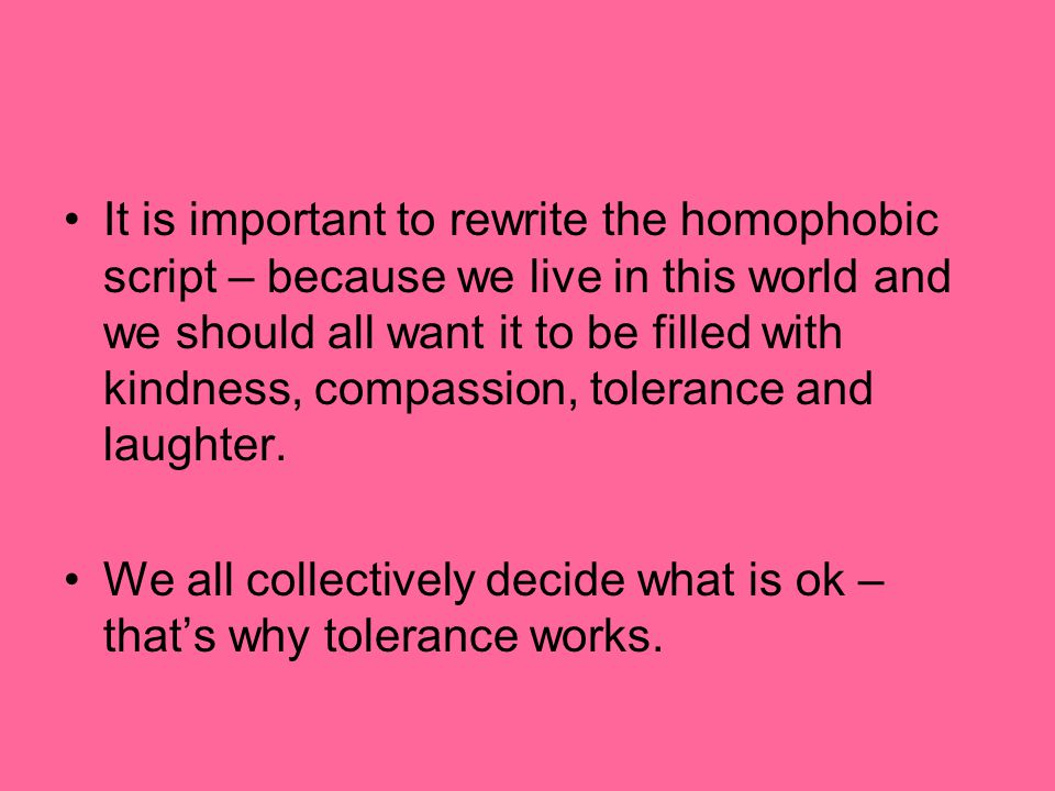 It is important to rewrite the homophobic script – because we live in this world and we should all want it to be filled with kindness, compassion, tol