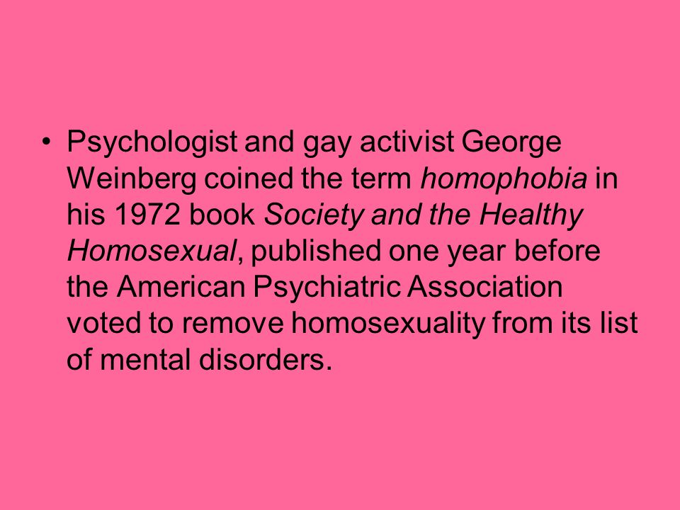 Psychologist and gay activist George Weinberg coined the term homophobia in his 1972 book Society and the Healthy Homosexual, published one year befor