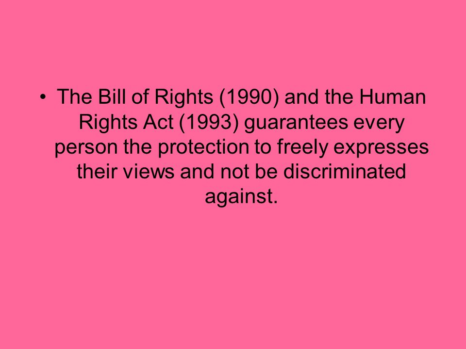 The Bill of Rights (1990) and the Human Rights Act (1993) guarantees every person the protection to freely expresses their views and not be discriminated against.