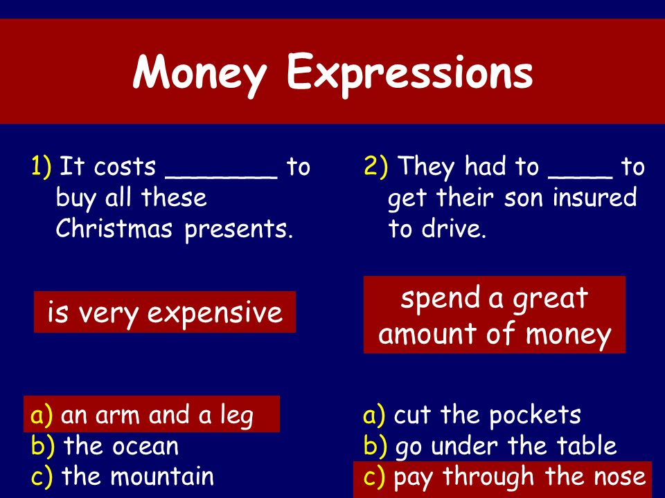 Defendi LA, 2010 Money Expressions 1) It costs _______ to buy all these Christmas presents. a) an arm and a leg b) the ocean c) the mountain 2) They h