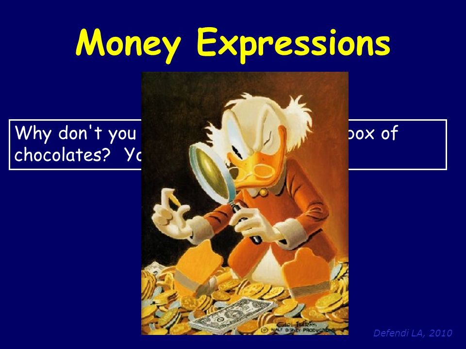 Defendi LA, 2010 Money Expressions Why don't you buy her at least a small box of chocolates? You're such a scrooge !