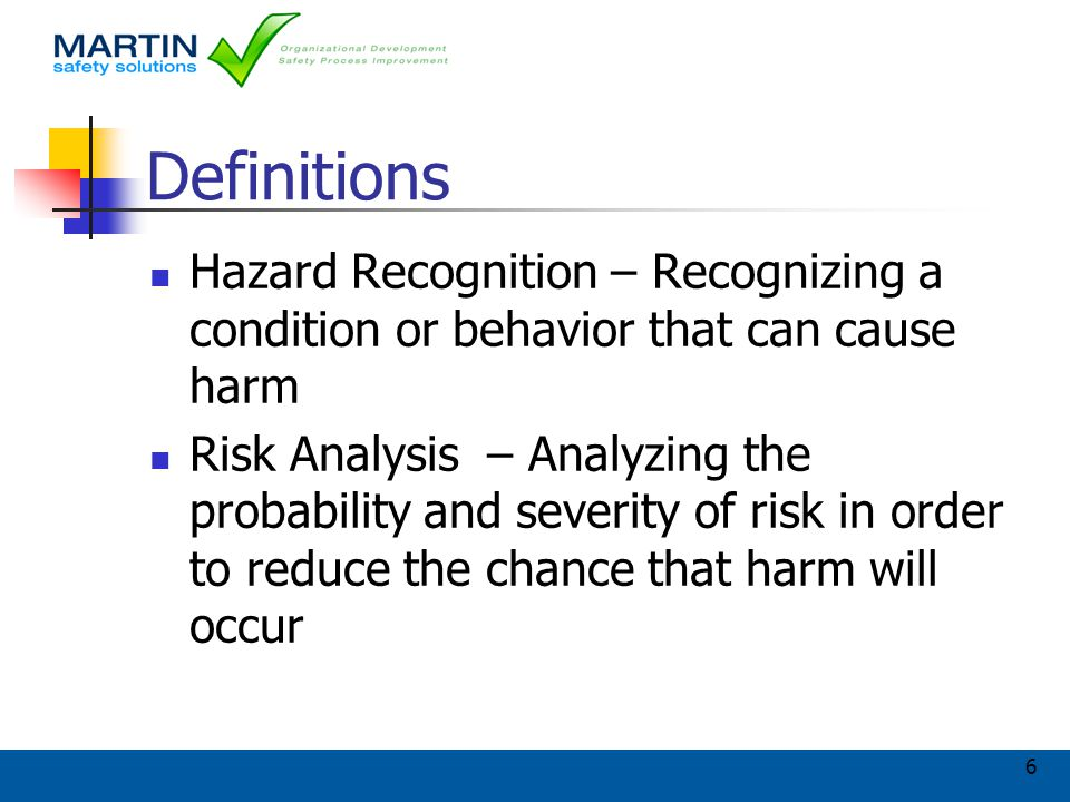 6 Definitions Hazard Recognition – Recognizing a condition or behavior that can cause harm Risk Analysis – Analyzing the probability and severity of risk in order to reduce the chance that harm will occur
