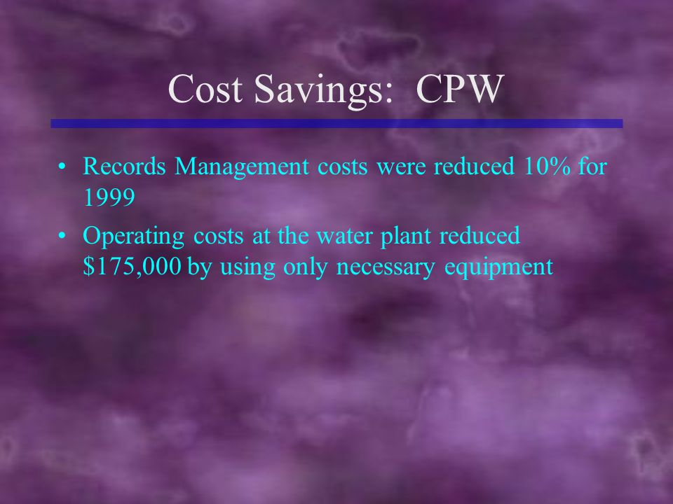 Cost Savings: CPW Records Management costs were reduced 10% for 1999 Operating costs at the water plant reduced $175,000 by using only necessary equipment