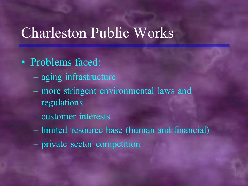 Charleston Public Works Problems faced: –aging infrastructure –more stringent environmental laws and regulations –customer interests –limited resource base (human and financial) –private sector competition