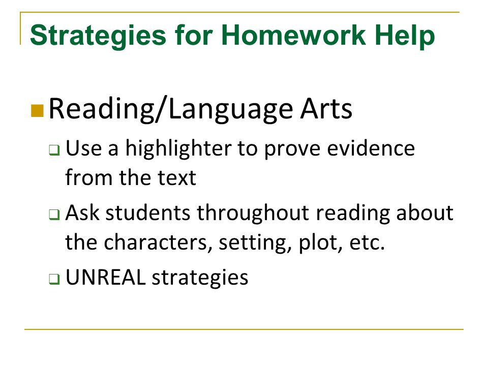 Strategies for Homework Help Reading/Language Arts  Use a highlighter to prove evidence from the text  Ask students throughout reading about the characters, setting, plot, etc.