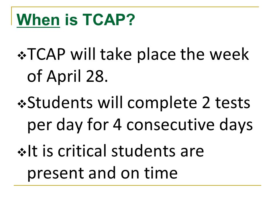 When is TCAP.  TCAP will take place the week of April 28.
