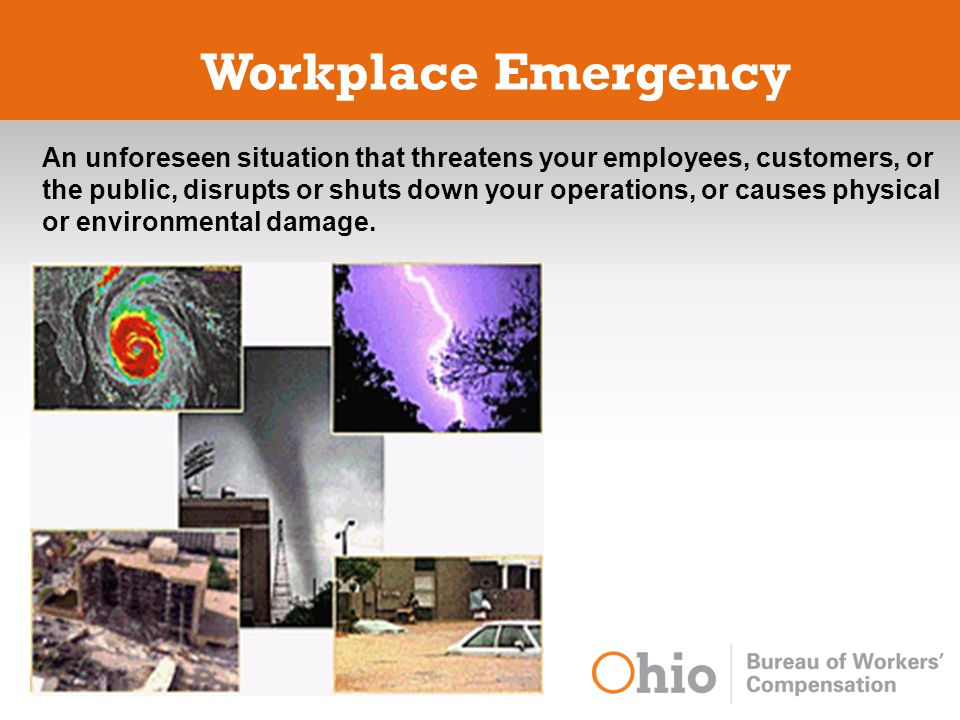 Workplace Emergency An unforeseen situation that threatens your employees, customers, or the public, disrupts or shuts down your operations, or causes physical or environmental damage.