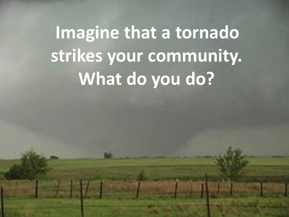 Imagine that a tornado strikes your community. What do you do