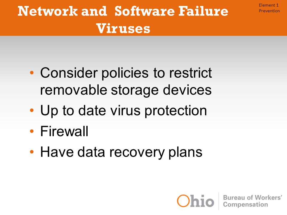 Network and Software Failure Viruses Consider policies to restrict removable storage devices Up to date virus protection Firewall Have data recovery plans Element 1 Prevention