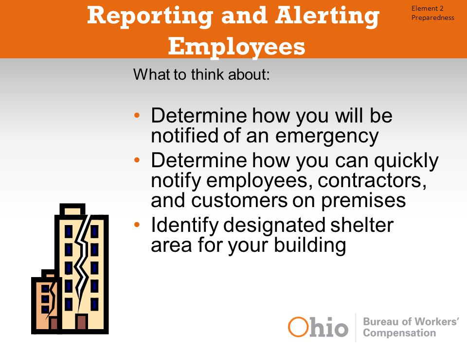 Reporting and Alerting Employees What to think about: Determine how you will be notified of an emergency Determine how you can quickly notify employees, contractors, and customers on premises Identify designated shelter area for your building Element 2 Preparedness