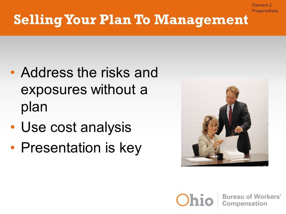 Selling Your Plan To Management Address the risks and exposures without a plan Use cost analysis Presentation is key Element 2 Preparedness