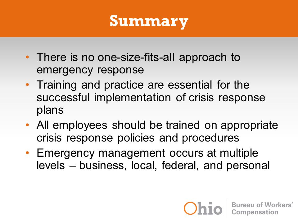 Summary There is no one-size-fits-all approach to emergency response Training and practice are essential for the successful implementation of crisis response plans All employees should be trained on appropriate crisis response policies and procedures Emergency management occurs at multiple levels – business, local, federal, and personal