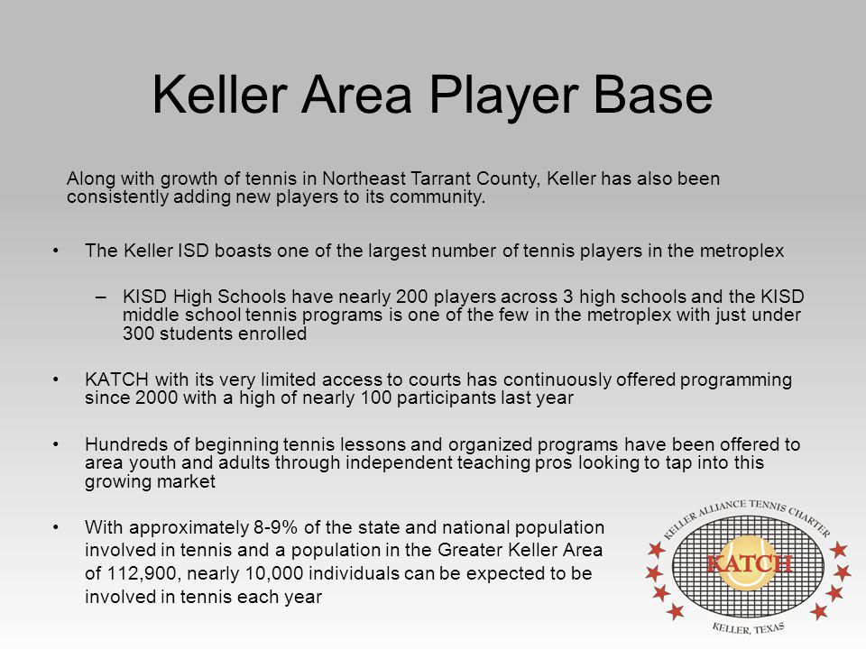 Keller Area Player Base The Keller ISD boasts one of the largest number of tennis players in the metroplex –KISD High Schools have nearly 200 players across 3 high schools and the KISD middle school tennis programs is one of the few in the metroplex with just under 300 students enrolled KATCH with its very limited access to courts has continuously offered programming since 2000 with a high of nearly 100 participants last year Hundreds of beginning tennis lessons and organized programs have been offered to area youth and adults through independent teaching pros looking to tap into this growing market With approximately 8-9% of the state and national population involved in tennis and a population in the Greater Keller Area of 112,900, nearly 10,000 individuals can be expected to be involved in tennis each year Along with growth of tennis in Northeast Tarrant County, Keller has also been consistently adding new players to its community.