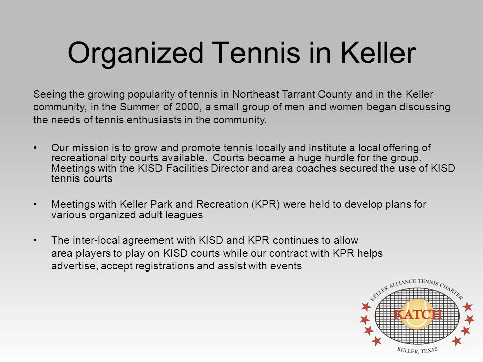 Organized Tennis in Keller Our mission is to grow and promote tennis locally and institute a local offering of recreational city courts available.