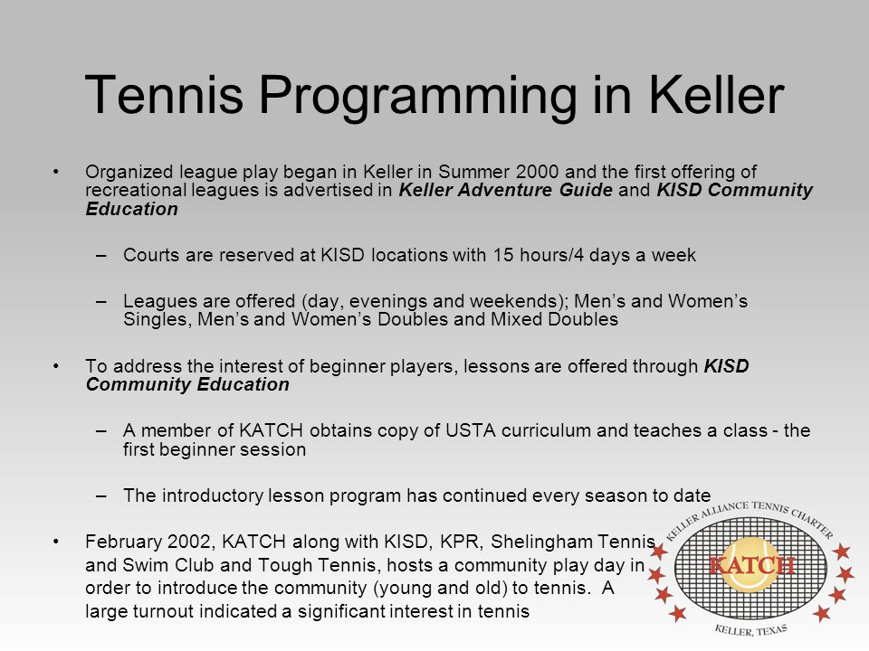 Tennis Programming in Keller Organized league play began in Keller in Summer 2000 and the first offering of recreational leagues is advertised in Keller Adventure Guide and KISD Community Education –Courts are reserved at KISD locations with 15 hours/4 days a week –Leagues are offered (day, evenings and weekends); Men's and Women's Singles, Men's and Women's Doubles and Mixed Doubles To address the interest of beginner players, lessons are offered through KISD Community Education –A member of KATCH obtains copy of USTA curriculum and teaches a class - the first beginner session –The introductory lesson program has continued every season to date February 2002, KATCH along with KISD, KPR, Shelingham Tennis and Swim Club and Tough Tennis, hosts a community play day in order to introduce the community (young and old) to tennis.
