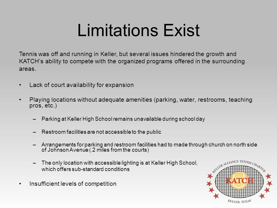 Limitations Exist Lack of court availability for expansion Playing locations without adequate amenities (parking, water, restrooms, teaching pros, etc.) –Parking at Keller High School remains unavailable during school day –Restroom facilities are not accessible to the public –Arrangements for parking and restroom facilities had to made through church on north side of Johnson Avenue (.2 miles from the courts) –The only location with accessible lighting is at Keller High School, which offers sub-standard conditions Insufficient levels of competition Tennis was off and running in Keller, but several issues hindered the growth and KATCH's ability to compete with the organized programs offered in the surrounding areas.