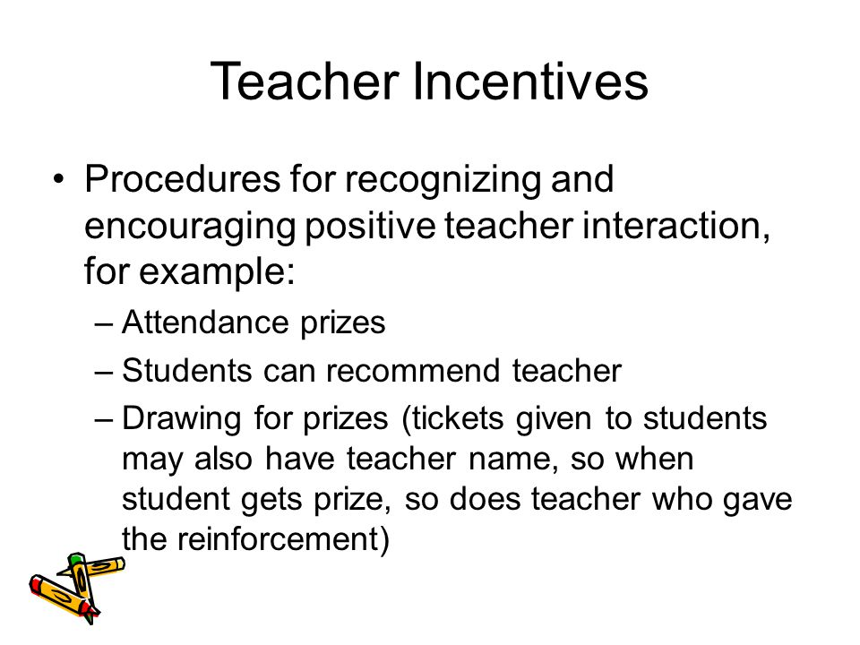 Teacher Incentives Procedures for recognizing and encouraging positive teacher interaction, for example: –Attendance prizes –Students can recommend teacher –Drawing for prizes (tickets given to students may also have teacher name, so when student gets prize, so does teacher who gave the reinforcement)
