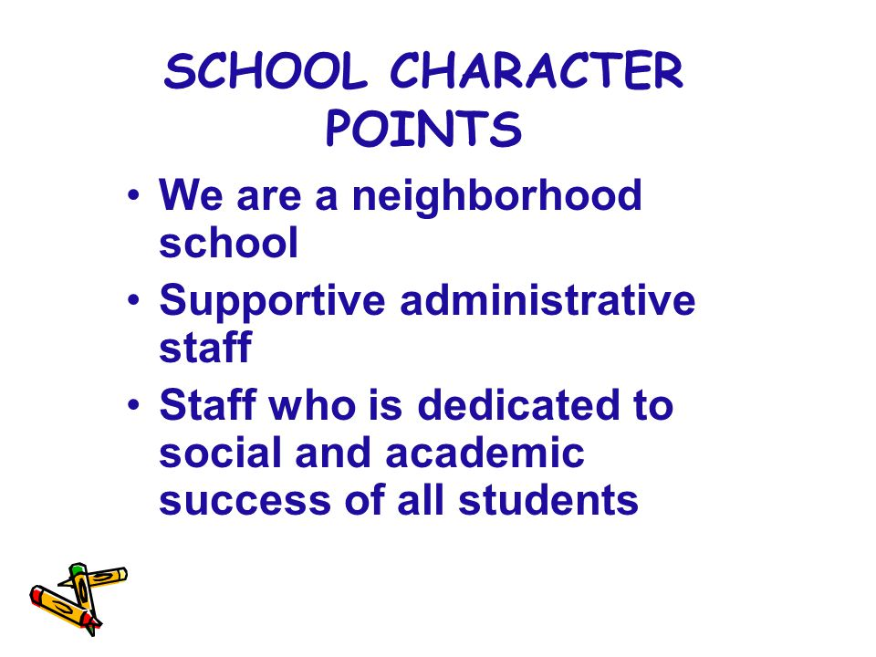 SCHOOL CHARACTER POINTS We are a neighborhood school Supportive administrative staff Staff who is dedicated to social and academic success of all students