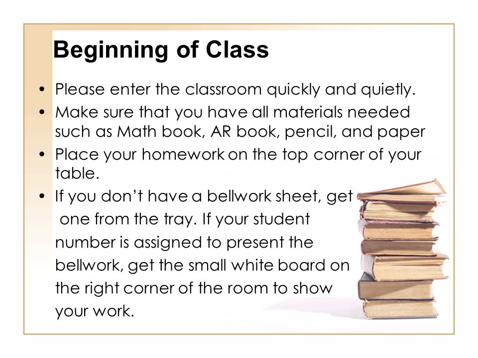Beginning of Class Please enter the classroom quickly and quietly. Make sure that you have all materials needed such as Math book, AR book, pencil, an