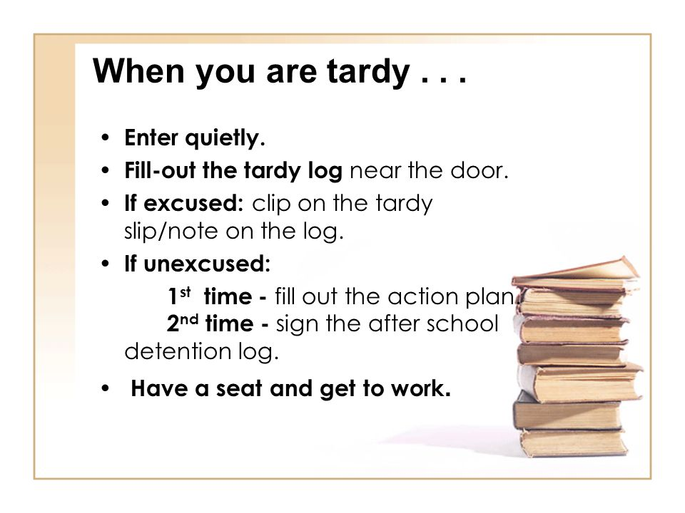 When you are tardy... Enter quietly. Fill-out the tardy log near the door. If excused: clip on the tardy slip/note on the log. If unexcused: 1 st time