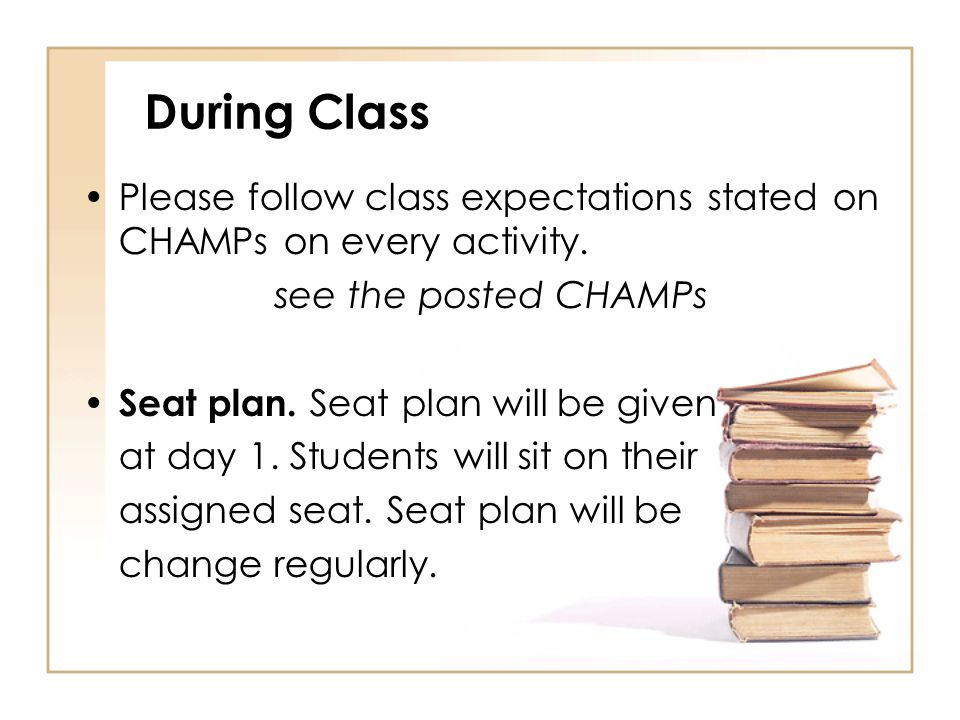 During Class Please follow class expectations stated on CHAMPs on every activity. see the posted CHAMPs Seat plan. Seat plan will be given at day 1. S