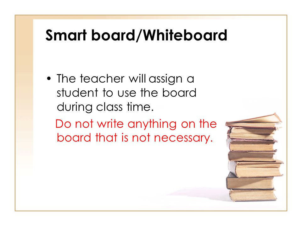 Smart board/Whiteboard The teacher will assign a student to use the board during class time. Do not write anything on the board that is not necessary.