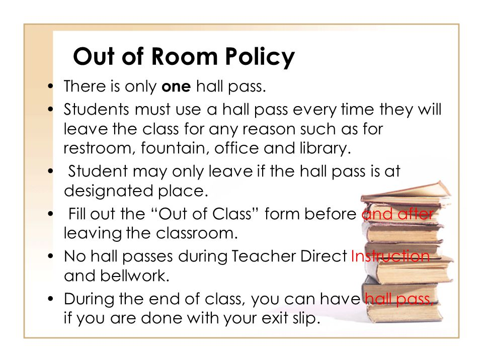 Out of Room Policy There is only one hall pass. Students must use a hall pass every time they will leave the class for any reason such as for restroom