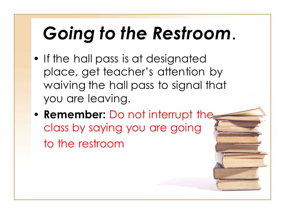 Going to the Restroom. If the hall pass is at designated place, get teacher's attention by waiving the hall pass to signal that you are leaving. Remem