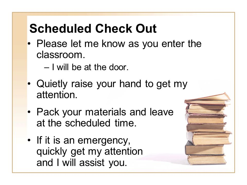 Scheduled Check Out Please let me know as you enter the classroom. –I will be at the door. Quietly raise your hand to get my attention. Pack your mate