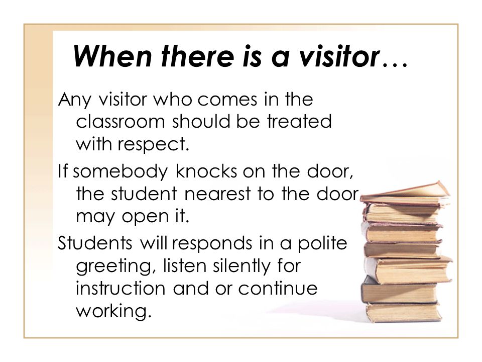 When there is a visitor … Any visitor who comes in the classroom should be treated with respect. If somebody knocks on the door, the student nearest t