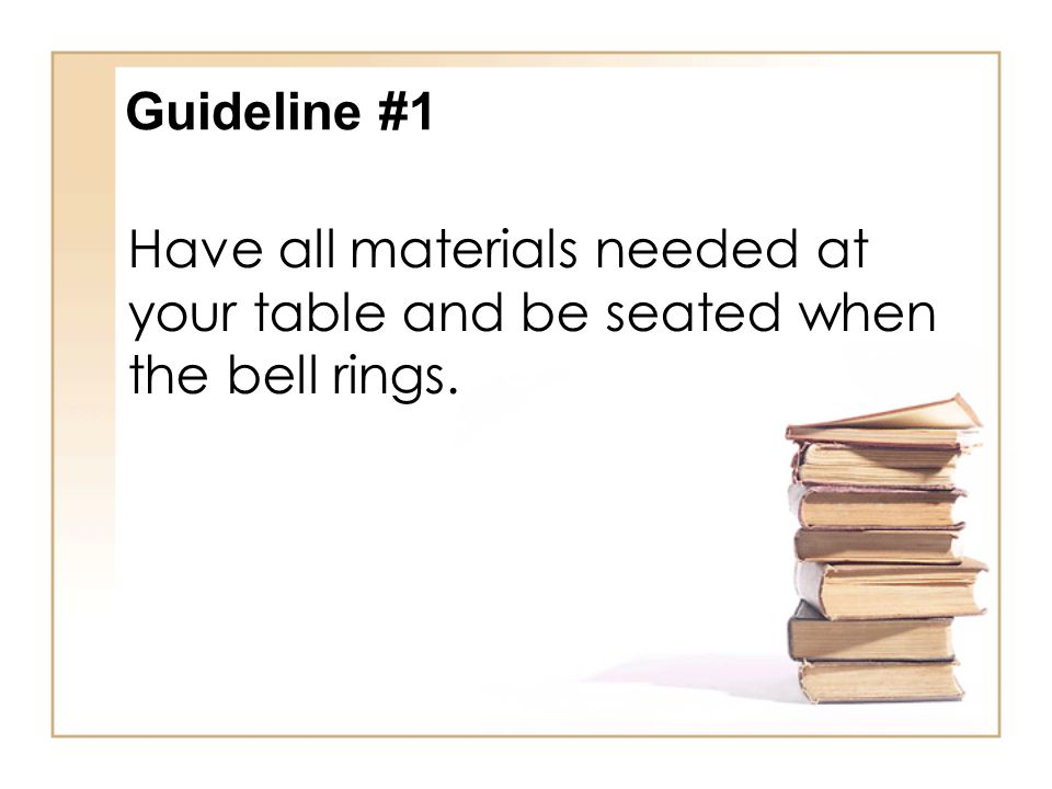 Guideline #1 Have all materials needed at your table and be seated when the bell rings.