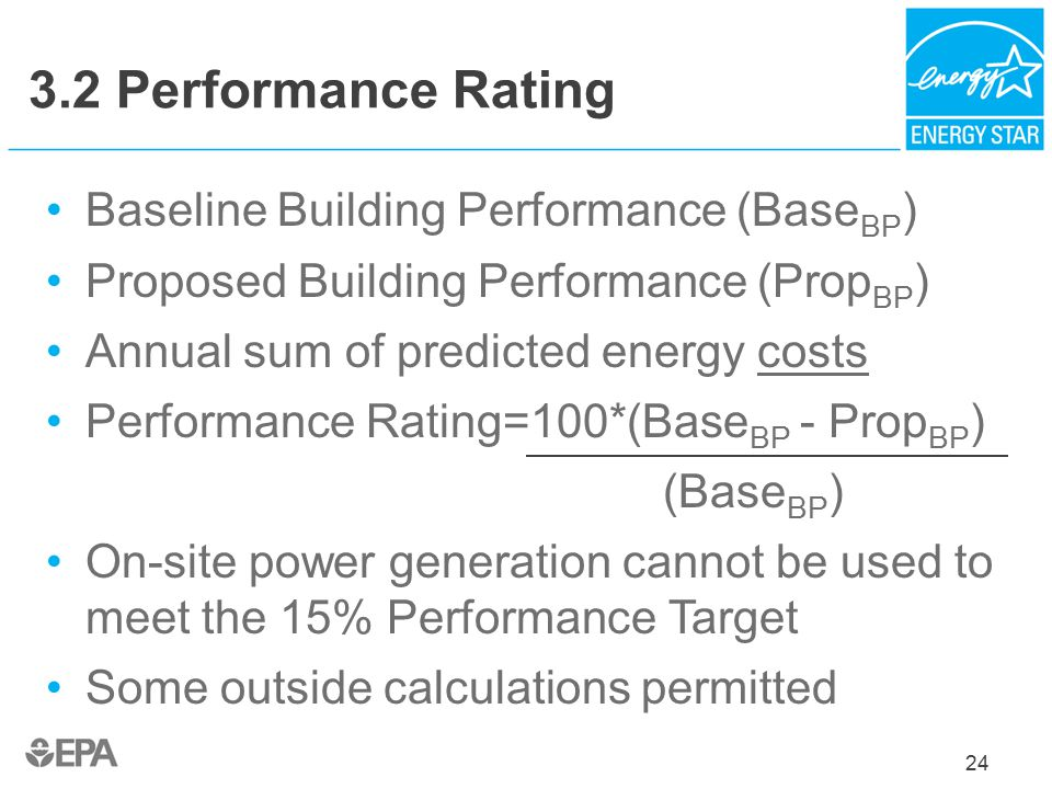 24 3.2 Performance Rating Baseline Building Performance (Base BP ) Proposed Building Performance (Prop BP ) Annual sum of predicted energy costs Performance Rating=100*(Base BP - Prop BP ) (Base BP ) On-site power generation cannot be used to meet the 15% Performance Target Some outside calculations permitted