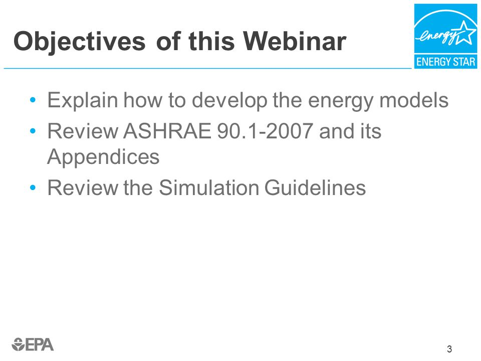 Objectives of this Webinar Explain how to develop the energy models Review ASHRAE 90.1-2007 and its Appendices Review the Simulation Guidelines 3