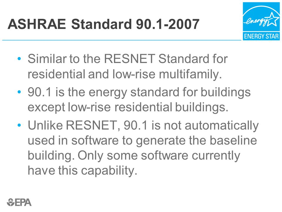 ASHRAE Standard 90.1-2007 Similar to the RESNET Standard for residential and low-rise multifamily.
