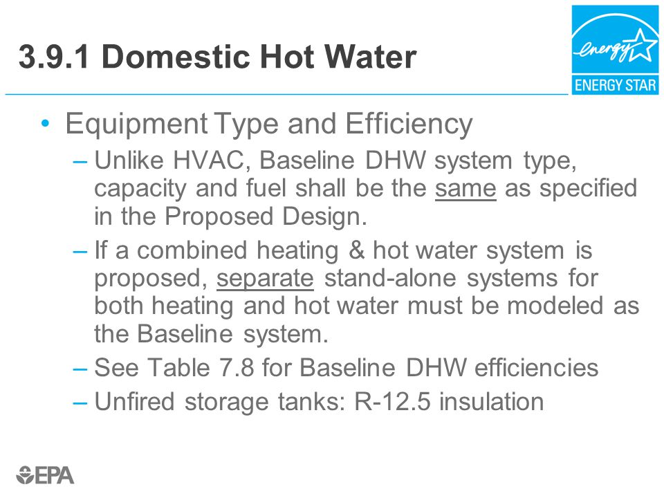 3.9.1 Domestic Hot Water Equipment Type and Efficiency –Unlike HVAC, Baseline DHW system type, capacity and fuel shall be the same as specified in the Proposed Design.