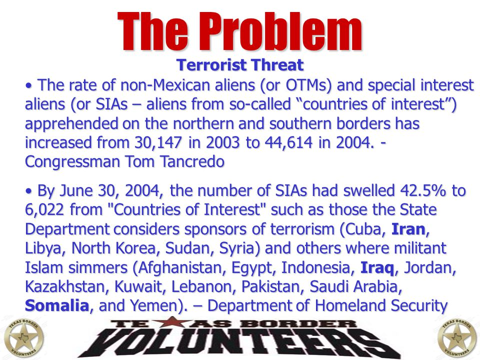 """The Problem Terrorist Threat The rate of non-Mexican aliens (or OTMs) and special interest aliens (or SIAs – aliens from so-called """"countries of inter"""