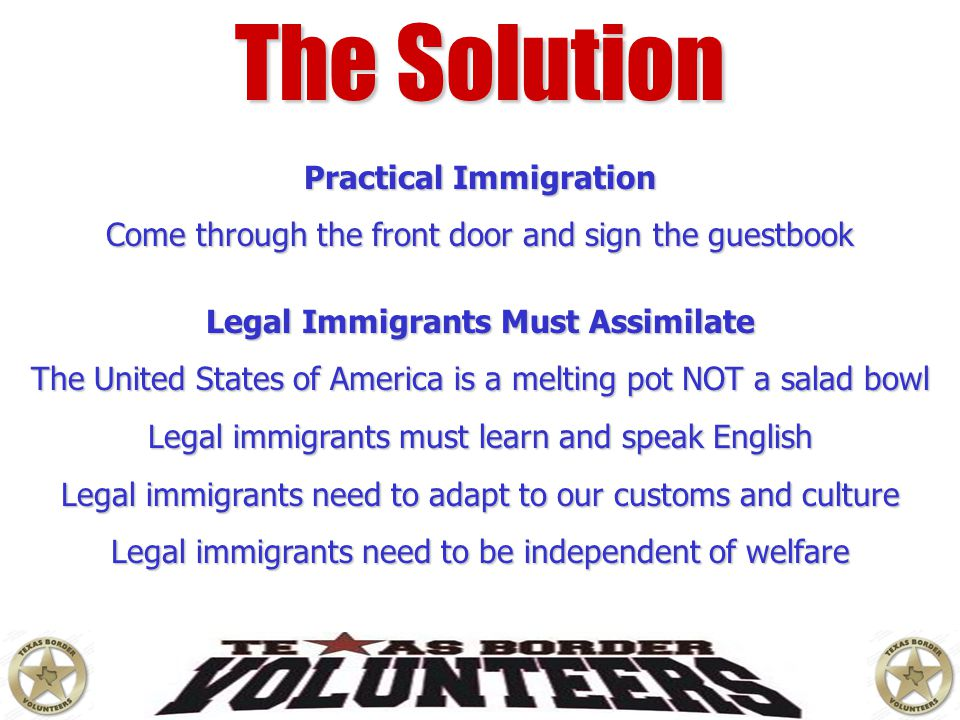 The Solution Practical Immigration Come through the front door and sign the guestbook Legal Immigrants Must Assimilate The United States of America is