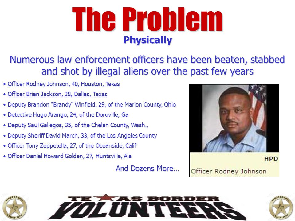 The Problem Physically Numerous law enforcement officers have been beaten, stabbed and shot by illegal aliens over the past few years Officer Rodney J