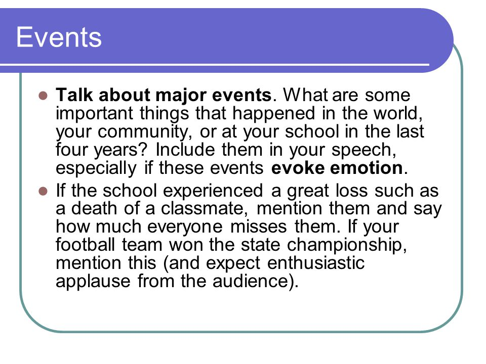 Events Talk about major events. What are some important things that happened in the world, your community, or at your school in the last four years? I