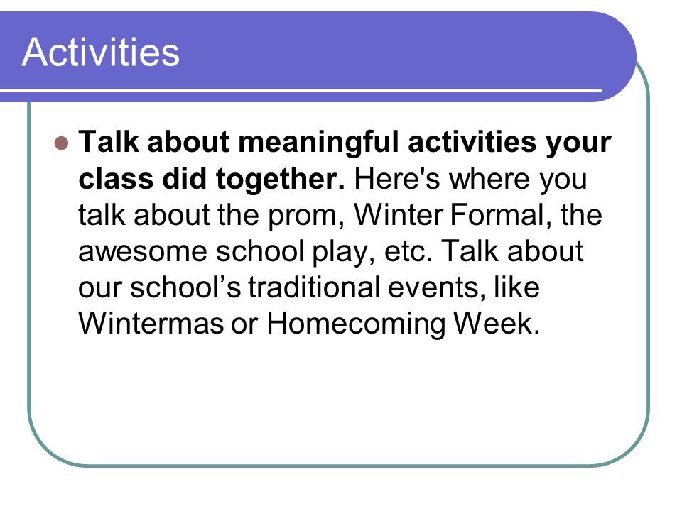Activities Talk about meaningful activities your class did together. Here's where you talk about the prom, Winter Formal, the awesome school play, etc