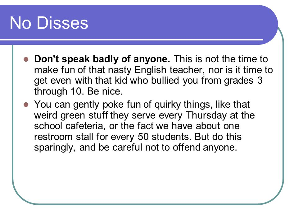 No Disses Don't speak badly of anyone. This is not the time to make fun of that nasty English teacher, nor is it time to get even with that kid who bu