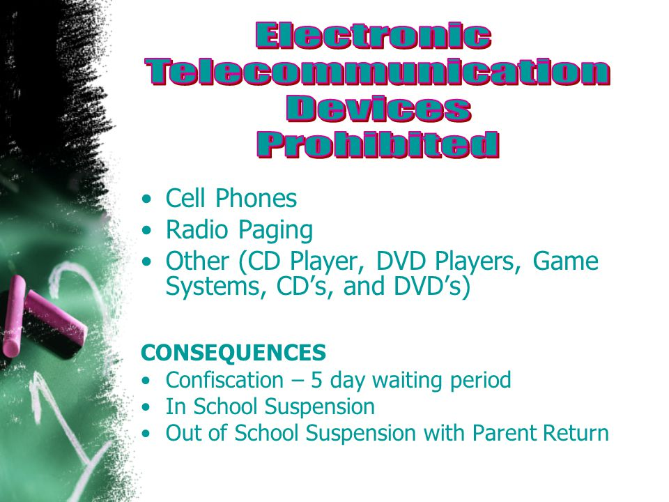Cell Phones Radio Paging Other (CD Player, DVD Players, Game Systems, CD's, and DVD's) CONSEQUENCES Confiscation – 5 day waiting period In School Suspension Out of School Suspension with Parent Return