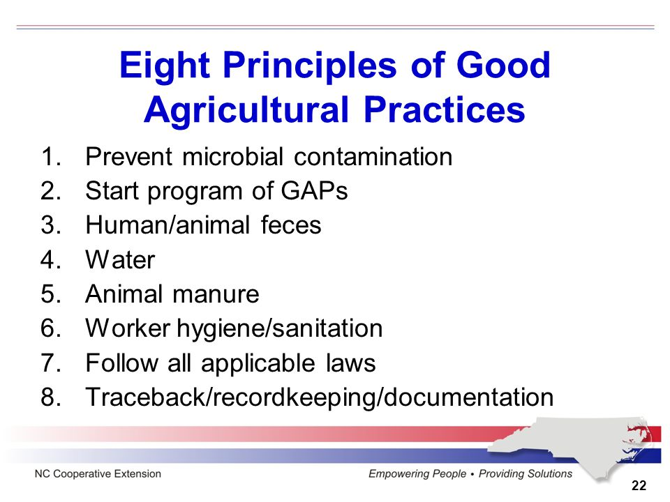 Eight Principles of Good Agricultural Practices 1.Prevent microbial contamination 2.Start program of GAPs 3.Human/animal feces 4.Water 5.Animal manure