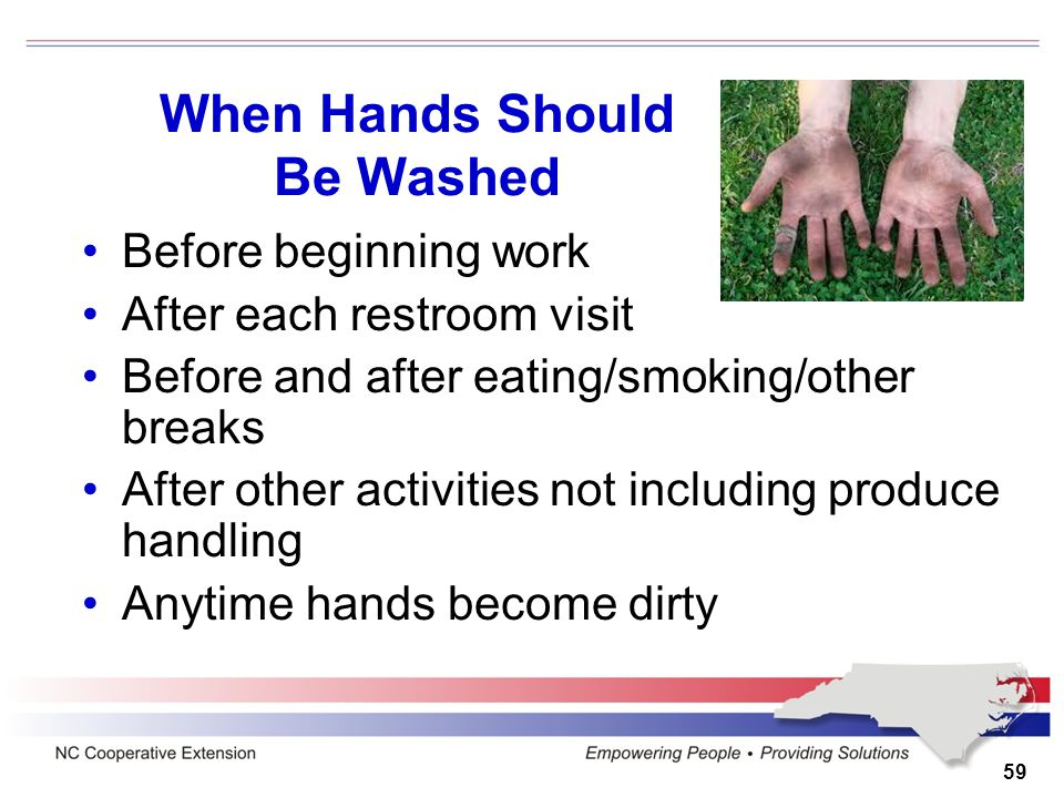 59 When Hands Should Be Washed Before beginning work After each restroom visit Before and after eating/smoking/other breaks After other activities not