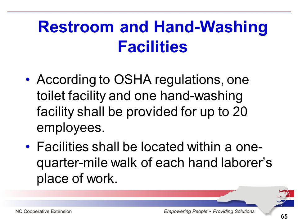 Restroom and Hand-Washing Facilities According to OSHA regulations, one toilet facility and one hand-washing facility shall be provided for up to 20 e