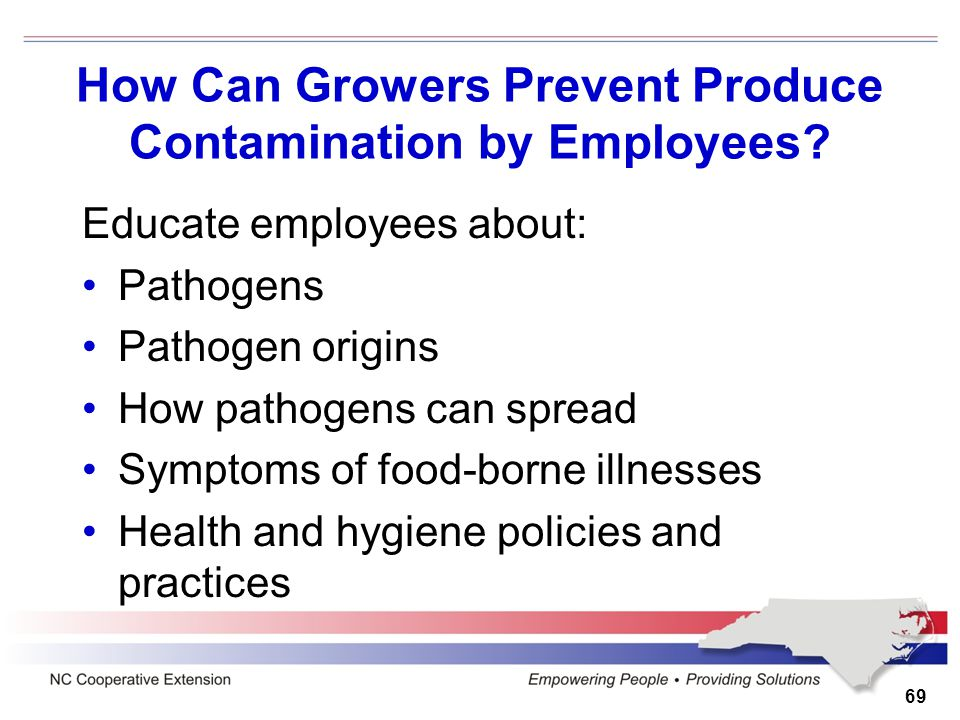 How Can Growers Prevent Produce Contamination by Employees? Educate employees about: Pathogens Pathogen origins How pathogens can spread Symptoms of f