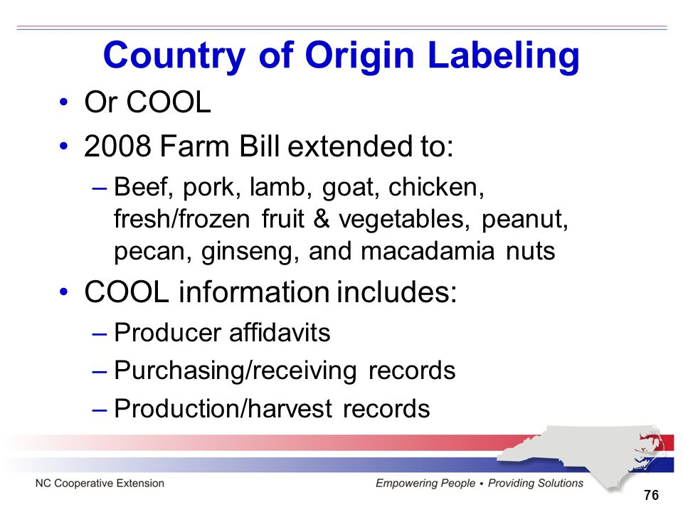 Country of Origin Labeling Or COOL 2008 Farm Bill extended to: –Beef, pork, lamb, goat, chicken, fresh/frozen fruit & vegetables, peanut, pecan, ginse