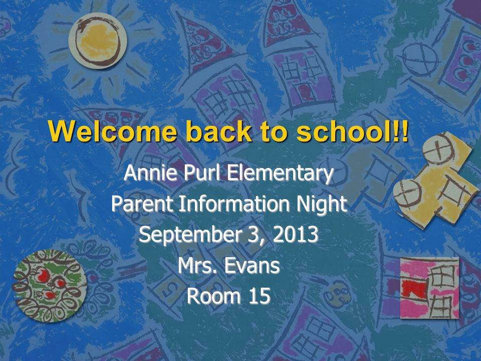 Welcome back to school!. Annie Purl Elementary Parent Information Night September 3, 2013 Mrs.