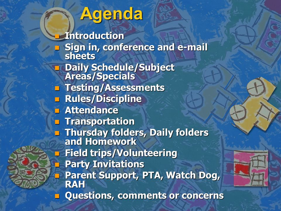 Agenda n Introduction n Sign in, conference and e-mail sheets n Daily Schedule/Subject Areas/Specials n Testing/Assessments n Rules/Discipline n Attendance n Transportation n Thursday folders, Daily folders and Homework n Field trips/Volunteering n Party Invitations n Parent Support, PTA, Watch Dog, RAH n Questions, comments or concerns