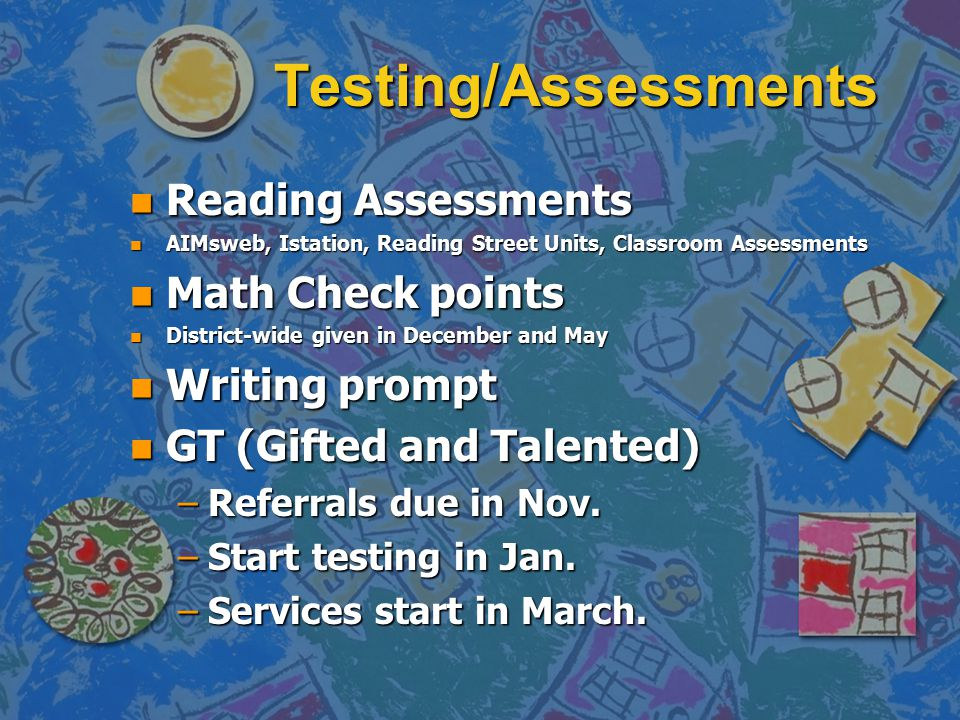 Testing/Assessments n Reading Assessments n AIMsweb, Istation, Reading Street Units, Classroom Assessments n Math Check points n District-wide given in December and May n Writing prompt n GT (Gifted and Talented) –Referrals due in Nov.